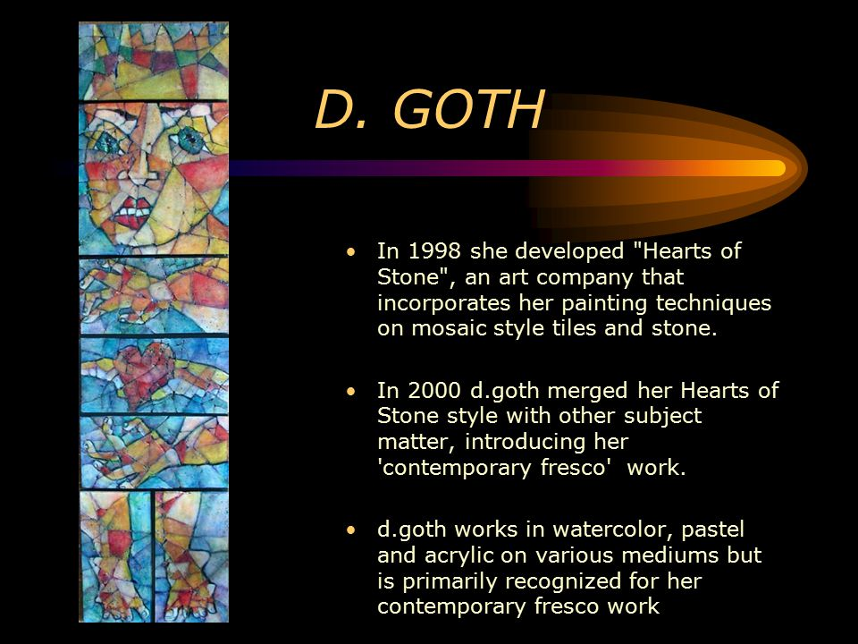 D. GOTH In 1998 she developed Hearts of Stone , an art company that incorporates her painting techniques on mosaic style tiles and stone.