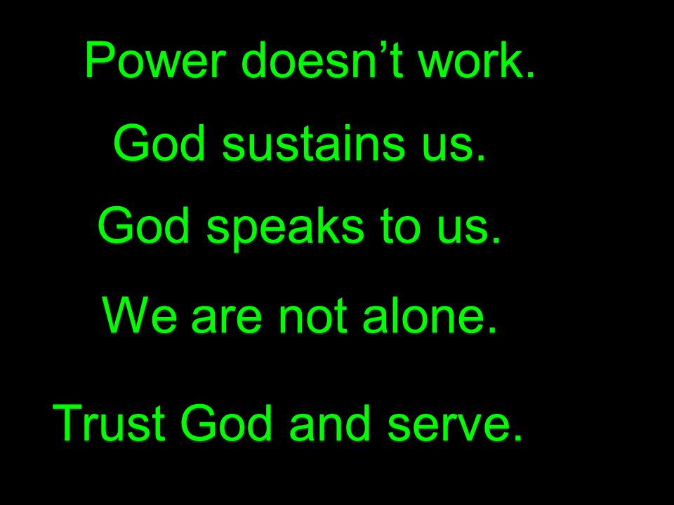 Power doesn't work. God sustains us. God speaks to us. We are not alone. Trust God and serve.
