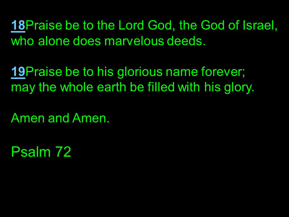 Psalm 72 18Praise be to the Lord God, the God of Israel,