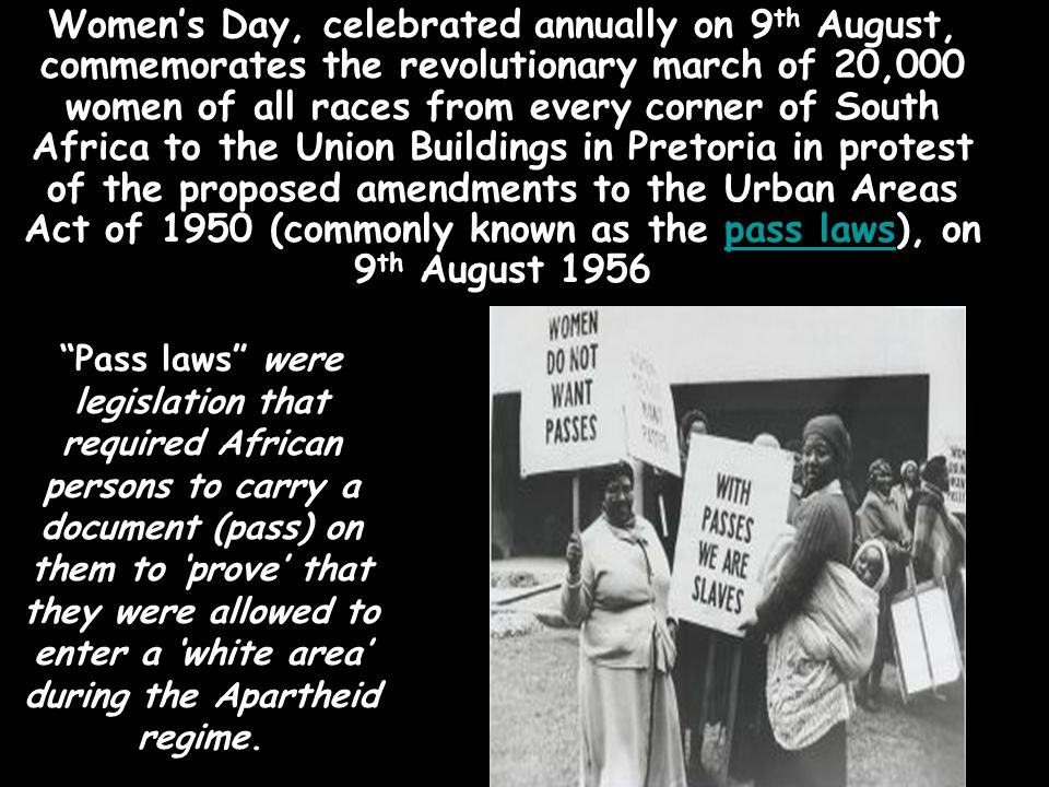 Women's Day, celebrated annually on 9th August, commemorates the revolutionary march of 20,000 women of all races from every corner of South Africa to the Union Buildings in Pretoria in protest of the proposed amendments to the Urban Areas Act of 1950 (commonly known as the pass laws), on 9th August 1956