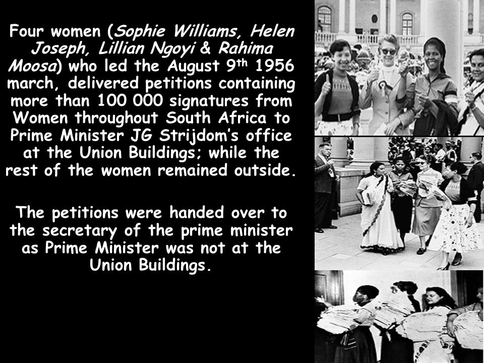 Four women (Sophie Williams, Helen Joseph, Lillian Ngoyi & Rahima Moosa) who led the August 9th 1956 march, delivered petitions containing more than 100 000 signatures from Women throughout South Africa to Prime Minister JG Strijdom's office at the Union Buildings; while the rest of the women remained outside.