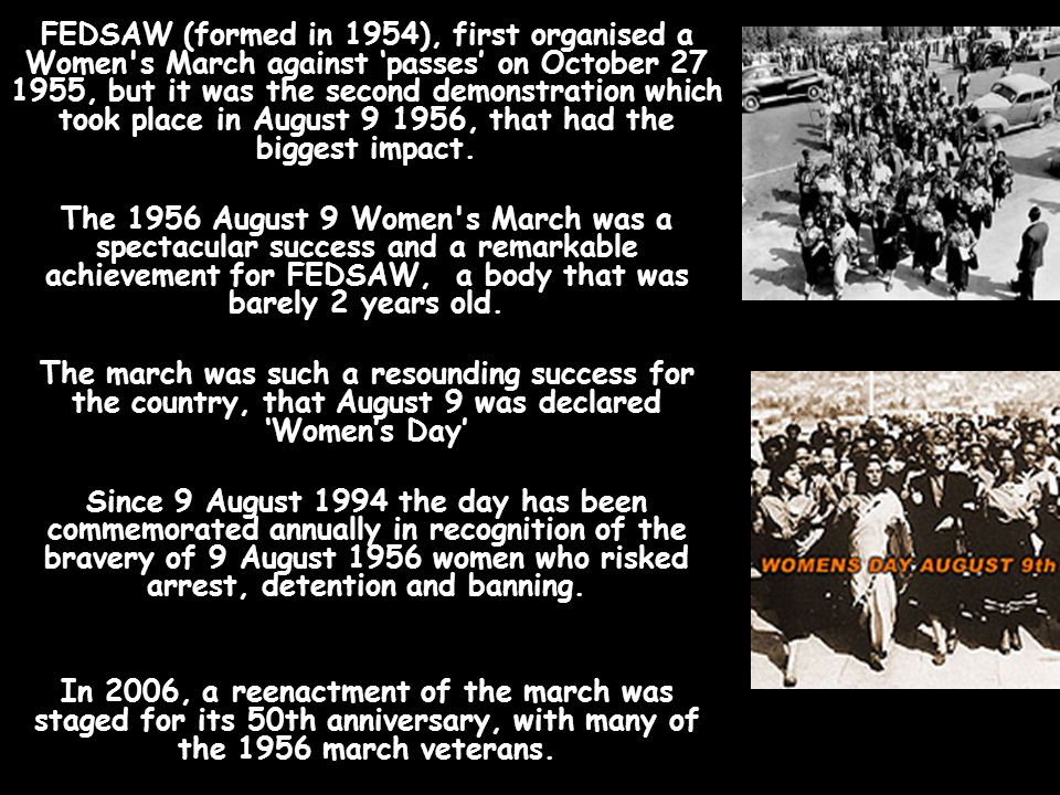 FEDSAW (formed in 1954), first organised a Women s March against 'passes' on October 27 1955, but it was the second demonstration which took place in August 9 1956, that had the biggest impact.