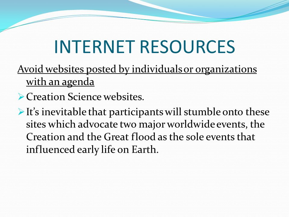 INTERNET RESOURCES Avoid websites posted by individuals or organizations with an agenda. Creation Science websites.