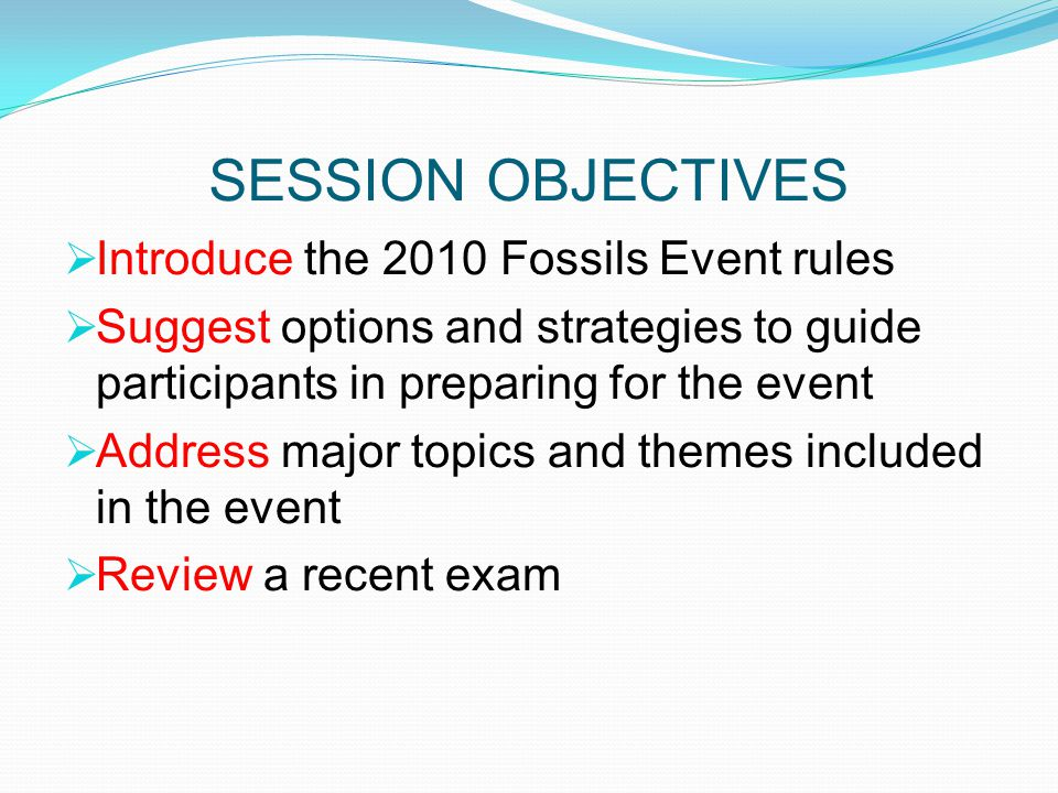 SESSION OBJECTIVES Introduce the 2010 Fossils Event rules