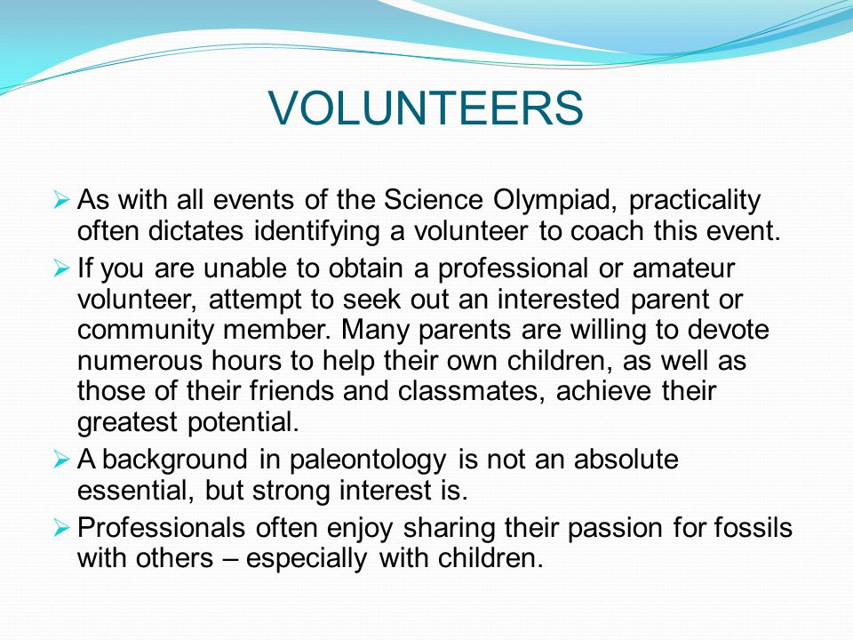 VOLUNTEERS As with all events of the Science Olympiad, practicality often dictates identifying a volunteer to coach this event.