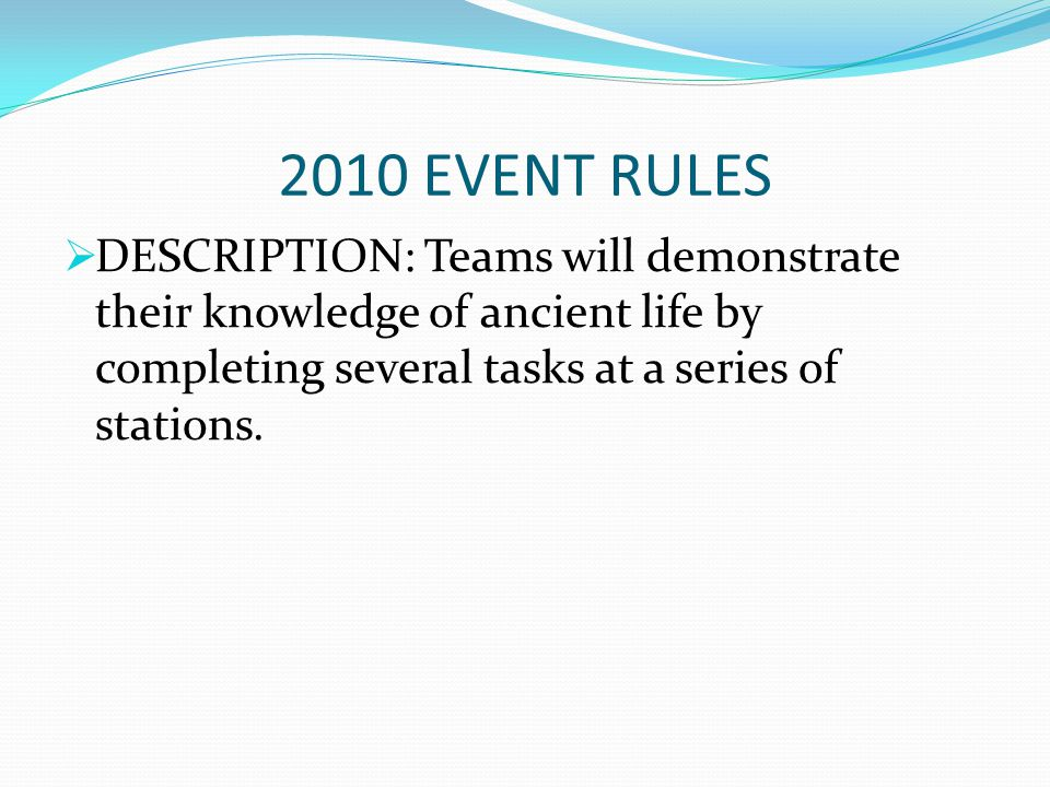2010 EVENT RULES DESCRIPTION: Teams will demonstrate their knowledge of ancient life by completing several tasks at a series of stations.