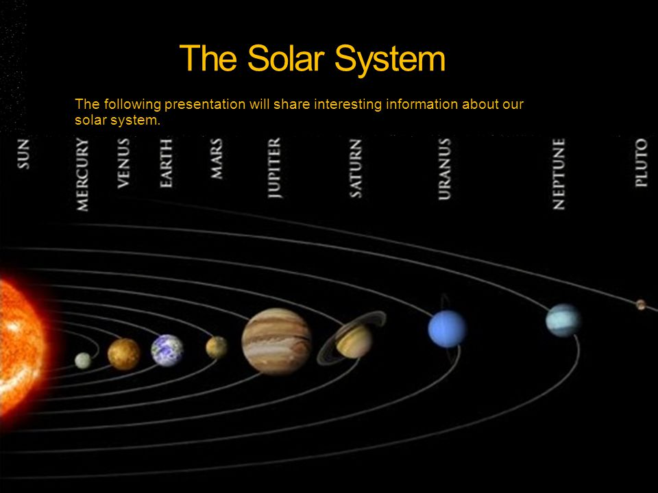 The Solar System The following presentation will share interesting information about our solar system.
