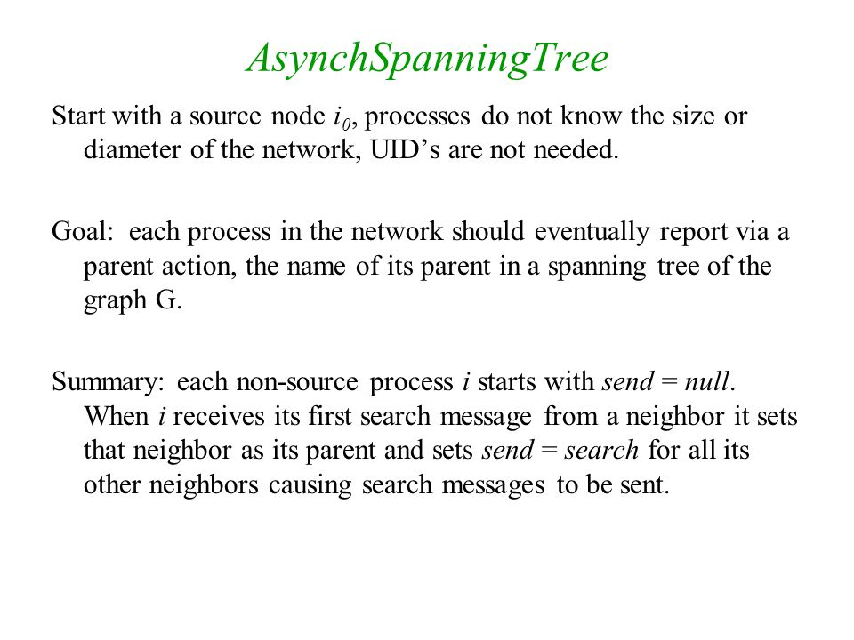 AsynchSpanningTree Start with a source node i0, processes do not know the size or diameter of the network, UID's are not needed.