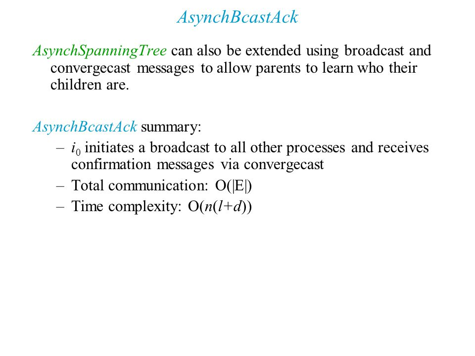 AsynchBcastAck AsynchSpanningTree can also be extended using broadcast and convergecast messages to allow parents to learn who their children are.