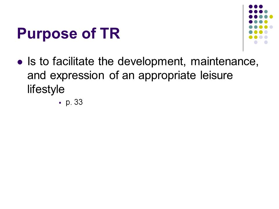 Purpose of TR Is to facilitate the development, maintenance, and expression of an appropriate leisure lifestyle.