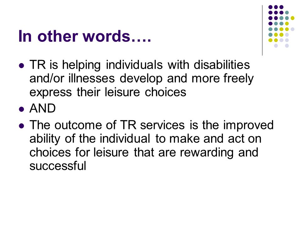In other words…. TR is helping individuals with disabilities and/or illnesses develop and more freely express their leisure choices.