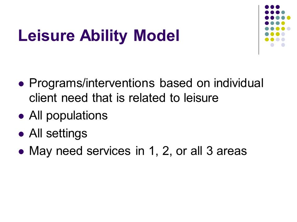 Leisure Ability Model Programs/interventions based on individual client need that is related to leisure.