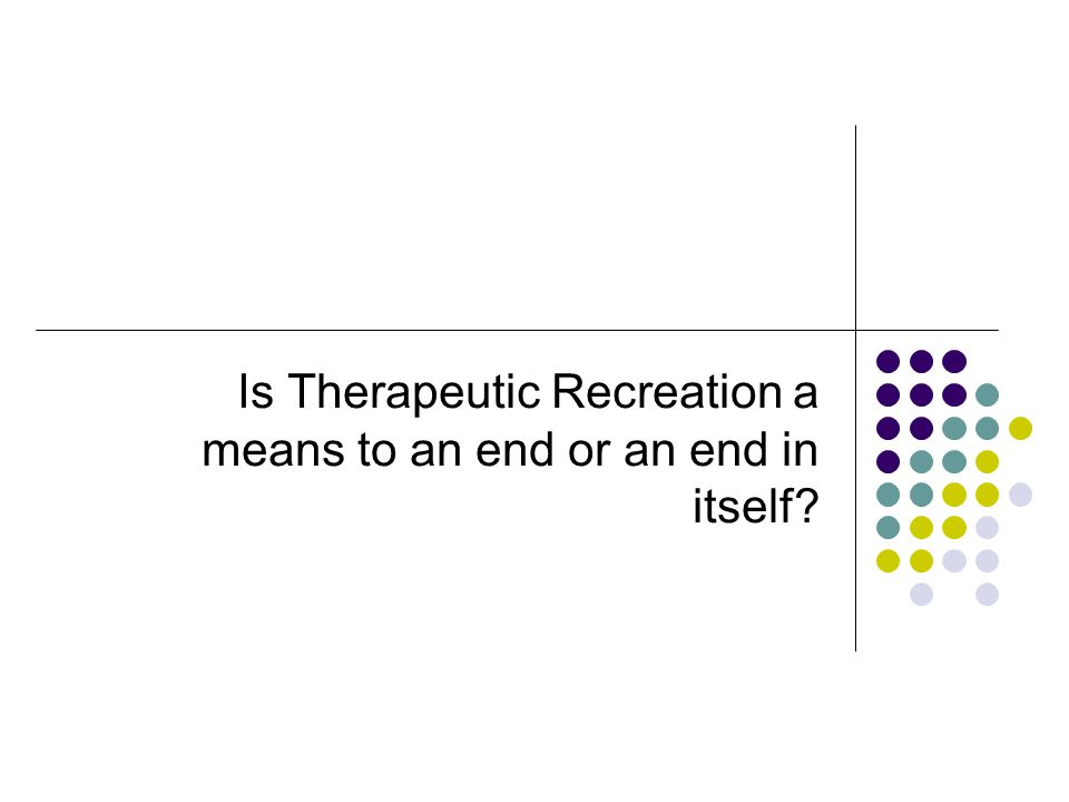 Is Therapeutic Recreation a means to an end or an end in itself