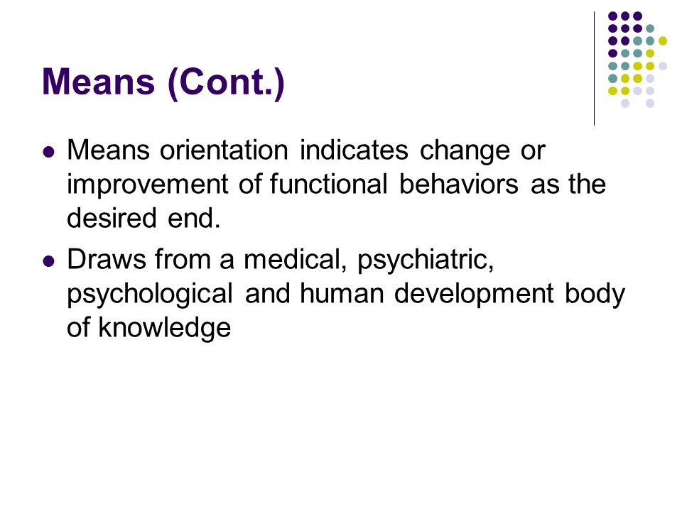 Means (Cont.) Means orientation indicates change or improvement of functional behaviors as the desired end.