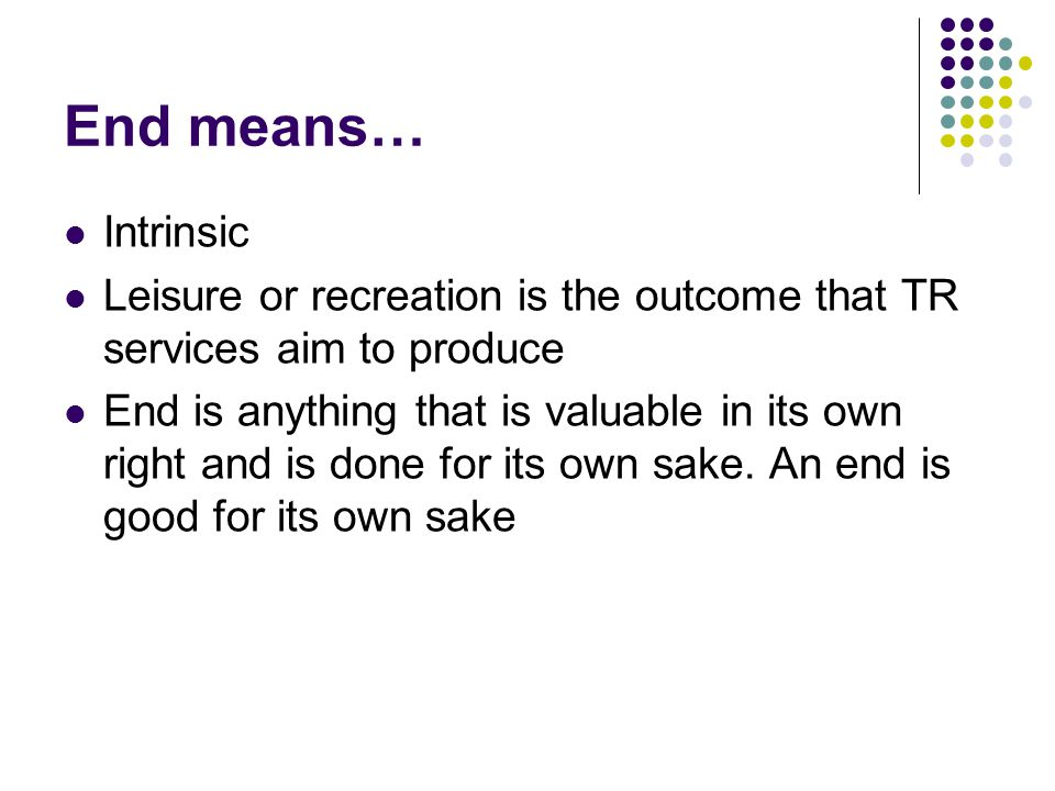 End means… Intrinsic. Leisure or recreation is the outcome that TR services aim to produce.