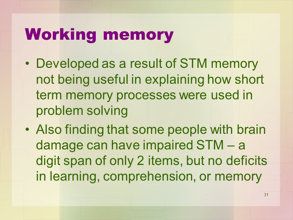 Working memory Developed as a result of STM memory not being useful in explaining how short term memory processes were used in problem solving.