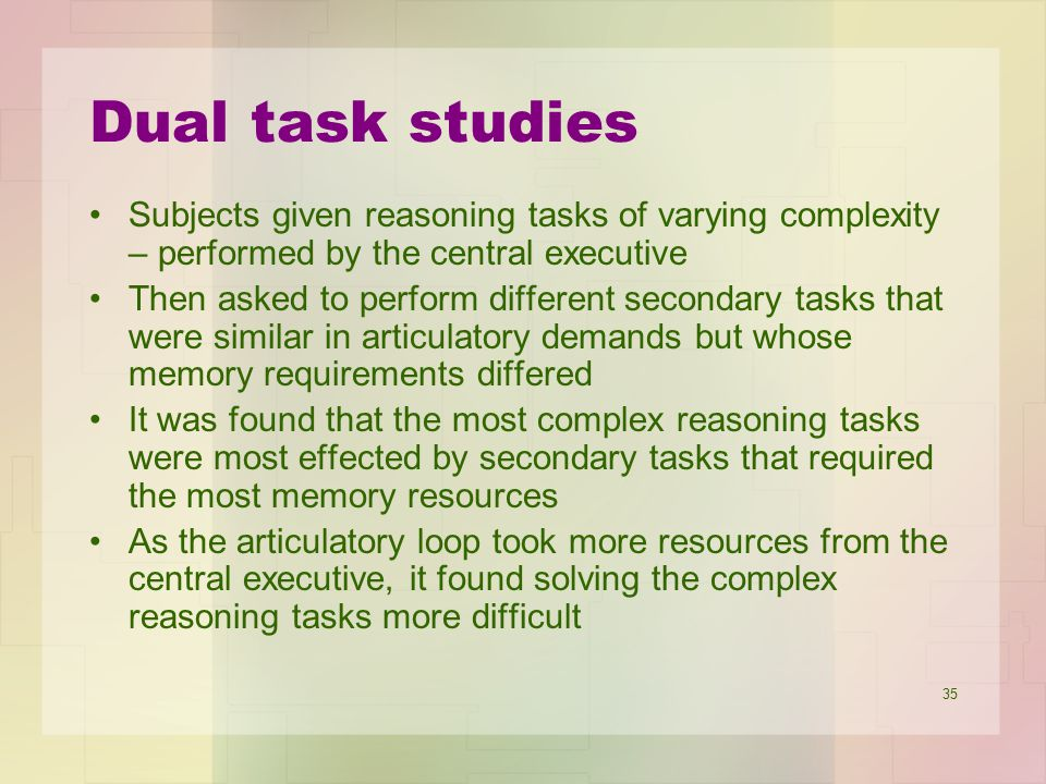 Dual task studies Subjects given reasoning tasks of varying complexity – performed by the central executive.