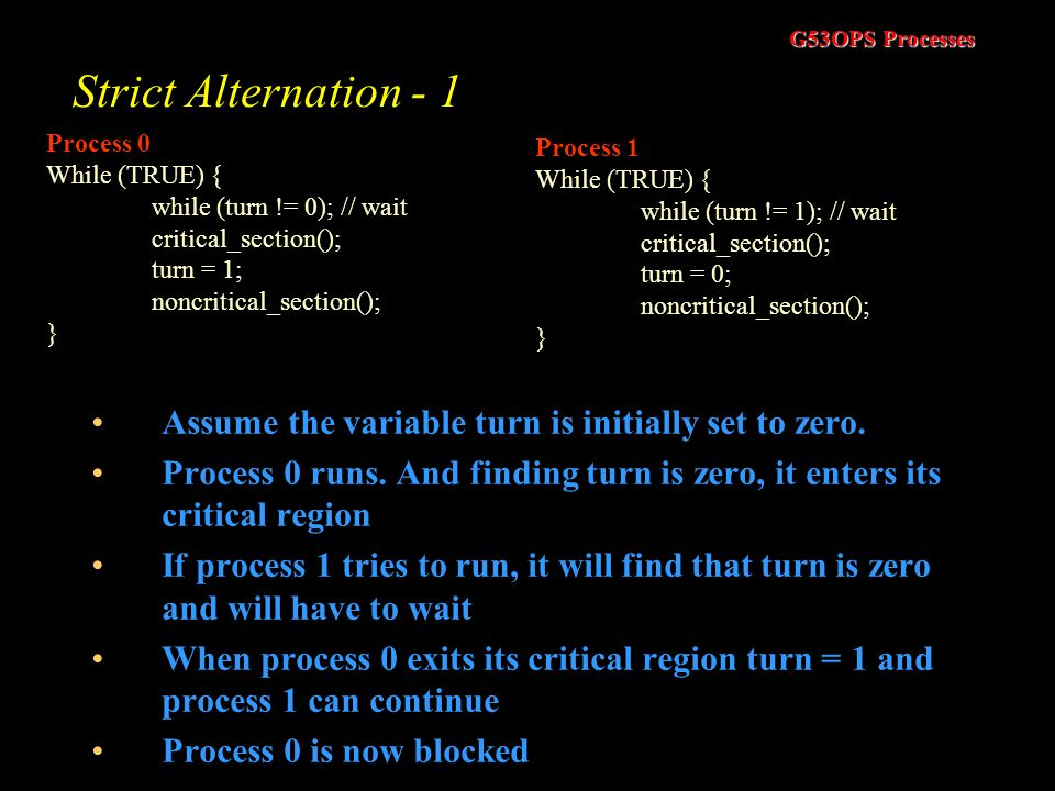 Strict Alternation - 1 Process 0. While (TRUE) { while (turn != 0); // wait. critical_section();