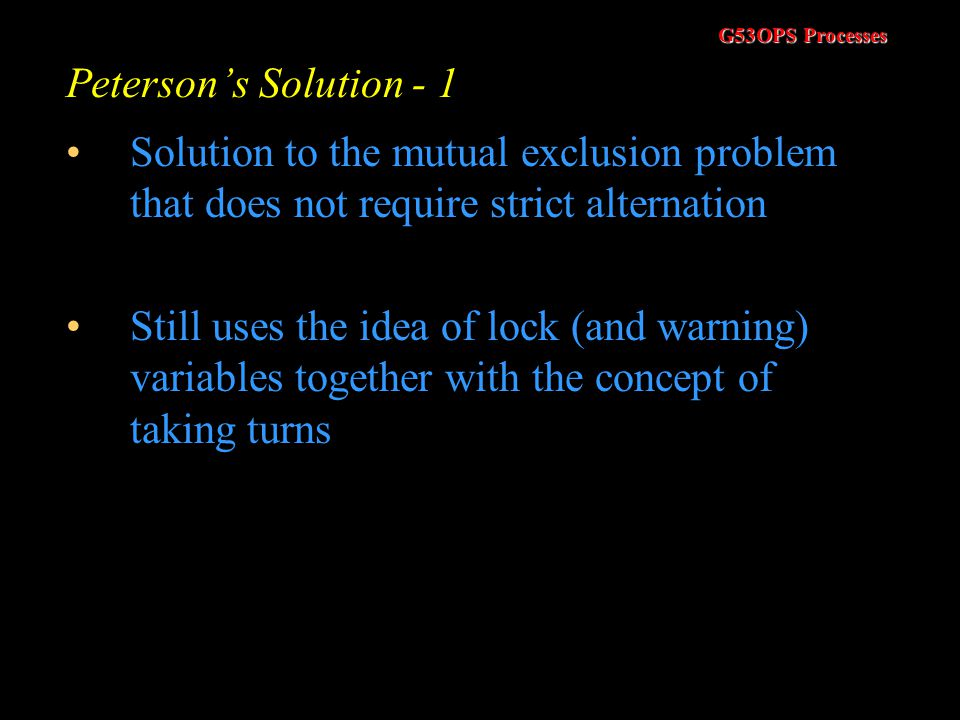 Peterson's Solution - 1 Solution to the mutual exclusion problem that does not require strict alternation.