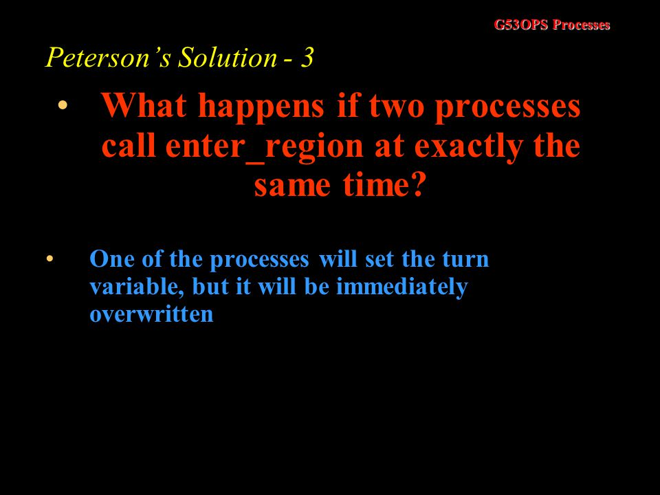 Peterson's Solution - 3 What happens if two processes call enter_region at exactly the same time