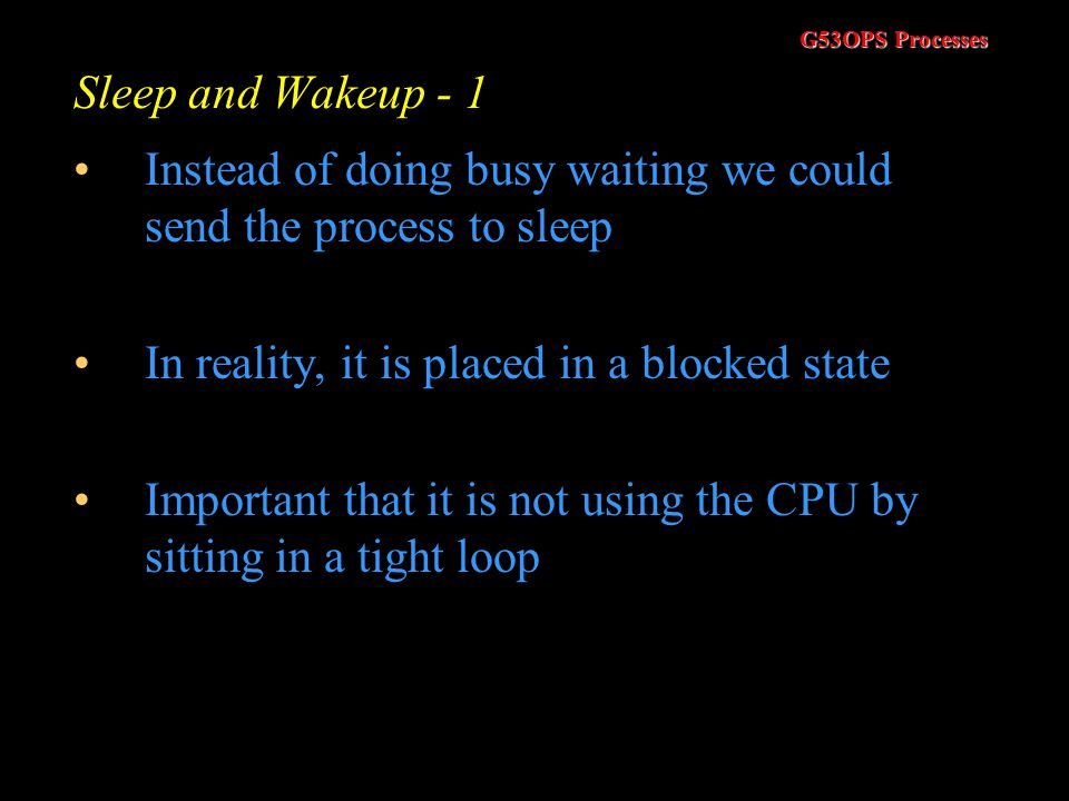 Sleep and Wakeup - 1 Instead of doing busy waiting we could send the process to sleep. In reality, it is placed in a blocked state.