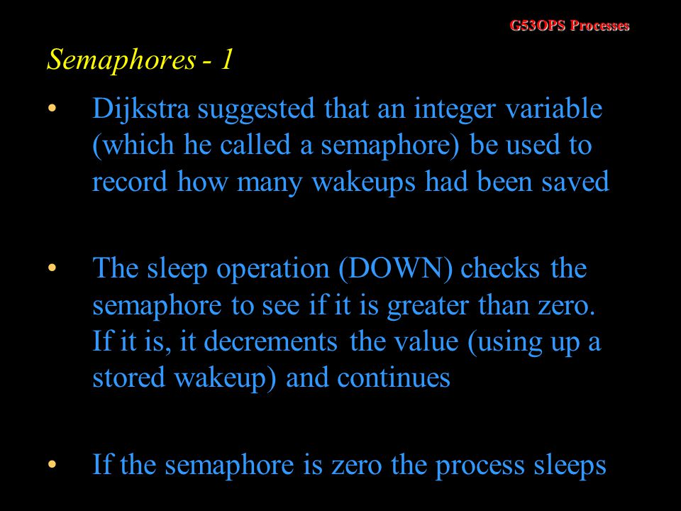 Semaphores - 1 Dijkstra suggested that an integer variable (which he called a semaphore) be used to record how many wakeups had been saved.