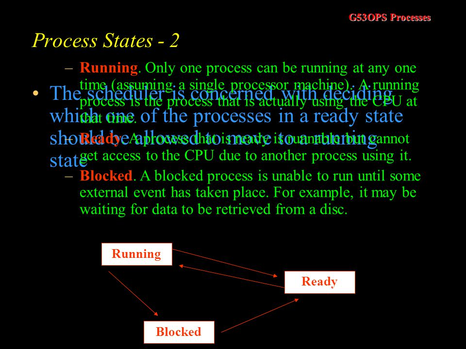 Process States - 2 The scheduler is concerned with deciding which one of the processes in a ready state should be allowed to move to a running state.