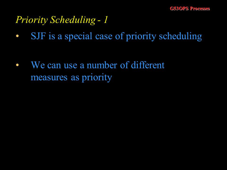 Priority Scheduling - 1 SJF is a special case of priority scheduling.