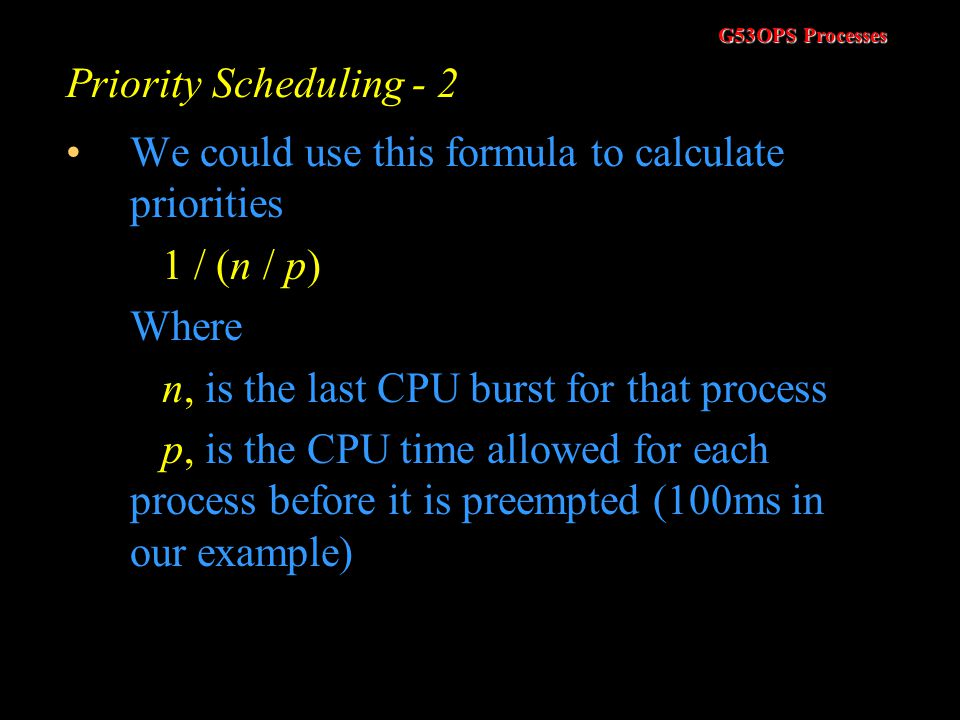 Priority Scheduling - 2 We could use this formula to calculate priorities. 1 / (n / p) Where. n, is the last CPU burst for that process.