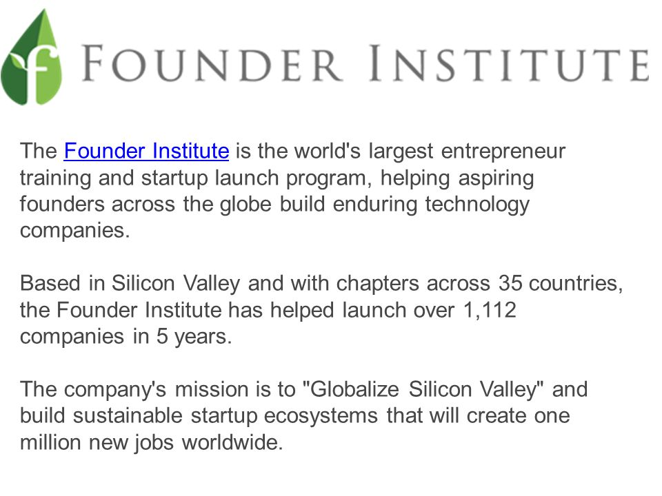 The Founder Institute is the world s largest entrepreneur training and startup launch program, helping aspiring founders across the globe build enduring technology companies.