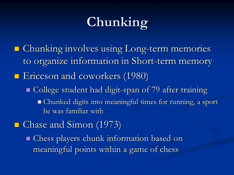 Chunking Chunking involves using Long-term memories to organize information in Short-term memory. Ericcson and coworkers (1980)