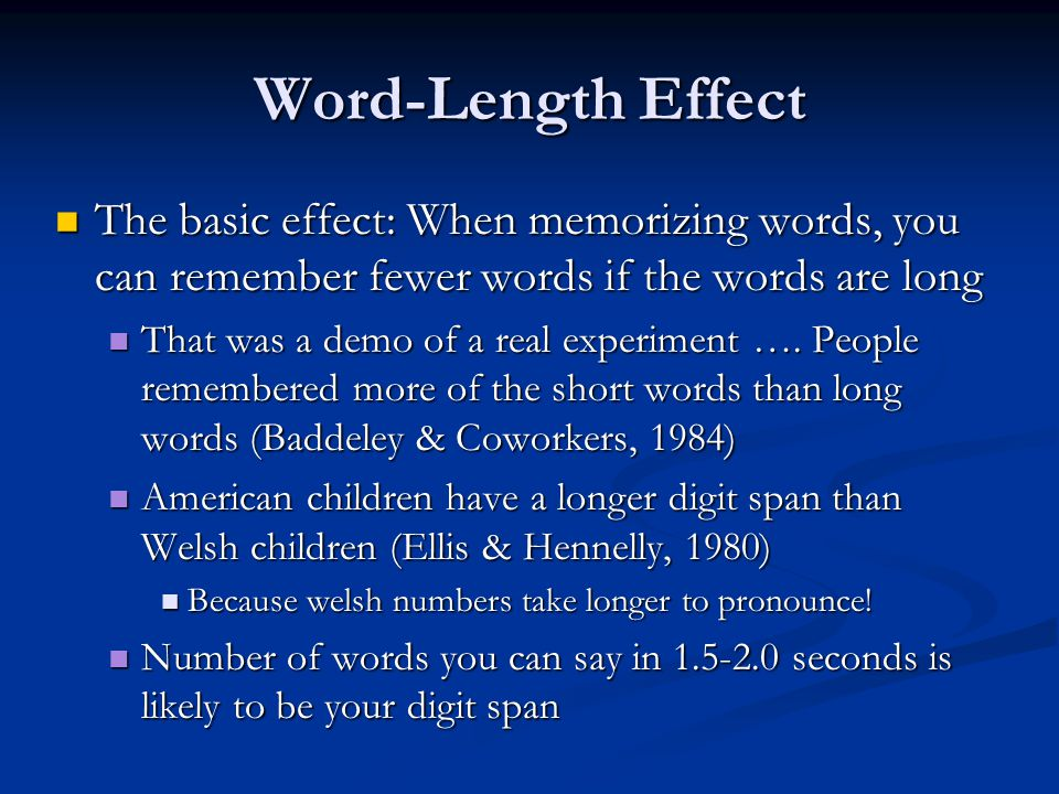 Word-Length Effect The basic effect: When memorizing words, you can remember fewer words if the words are long.
