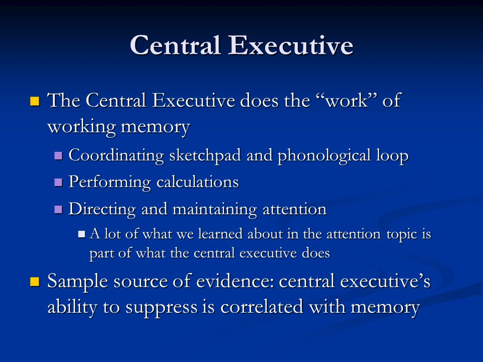 Central Executive The Central Executive does the work of working memory. Coordinating sketchpad and phonological loop.