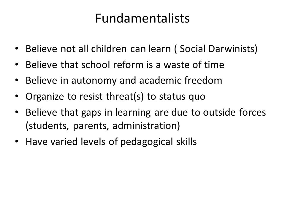 Fundamentalists Believe not all children can learn ( Social Darwinists) Believe that school reform is a waste of time.
