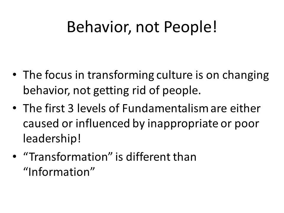 Behavior, not People! The focus in transforming culture is on changing behavior, not getting rid of people.