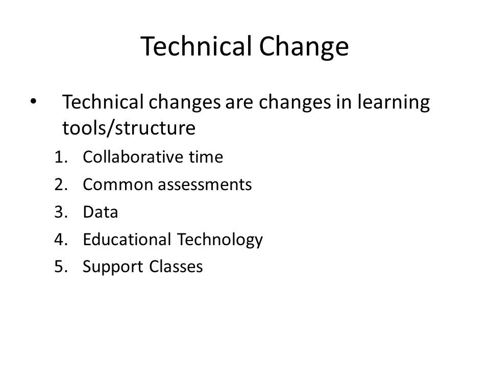 Technical Change Technical changes are changes in learning tools/structure. Collaborative time. Common assessments.