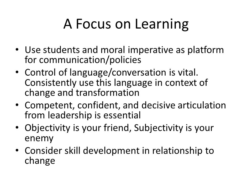 A Focus on Learning Use students and moral imperative as platform for communication/policies.