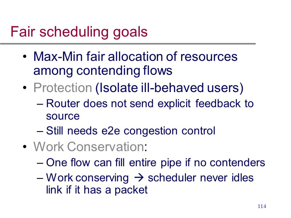 Fair scheduling goals Max-Min fair allocation of resources among contending flows. Protection (Isolate ill-behaved users)