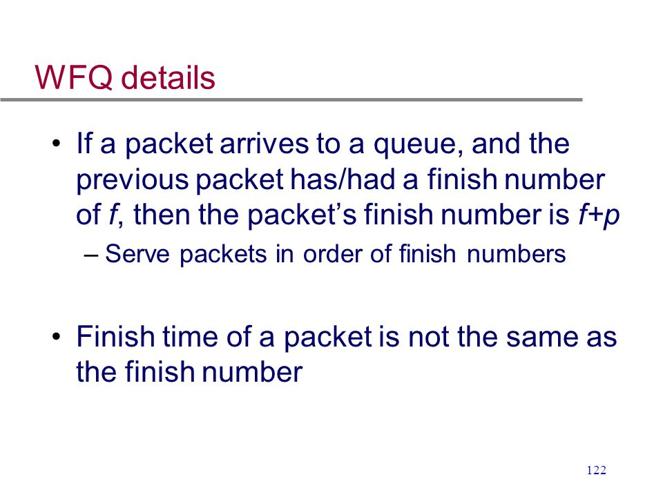 WFQ details If a packet arrives to a queue, and the previous packet has/had a finish number of f, then the packet's finish number is f+p.