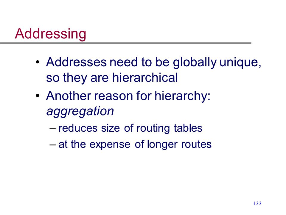 Addressing Addresses need to be globally unique, so they are hierarchical. Another reason for hierarchy: aggregation.