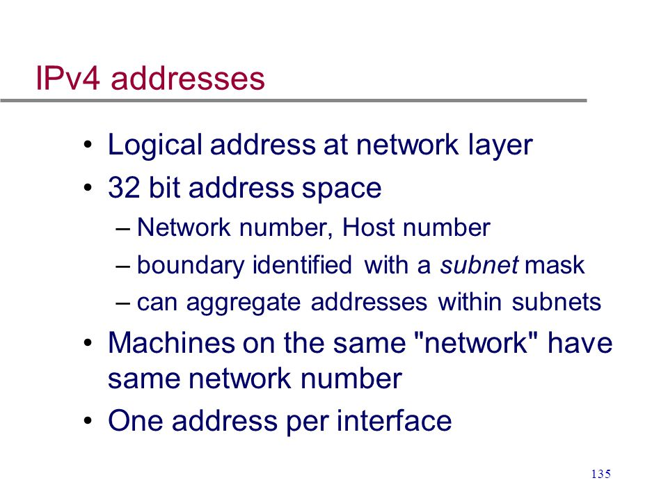 IPv4 addresses Logical address at network layer 32 bit address space