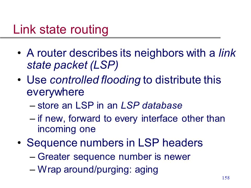 Link state routing A router describes its neighbors with a link state packet (LSP) Use controlled flooding to distribute this everywhere.