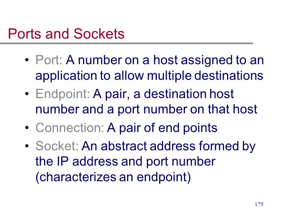 Ports and Sockets Port: A number on a host assigned to an application to allow multiple destinations.