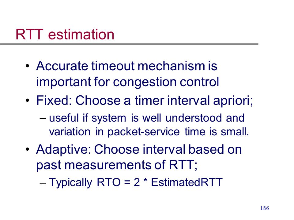 RTT estimation Accurate timeout mechanism is important for congestion control. Fixed: Choose a timer interval apriori;