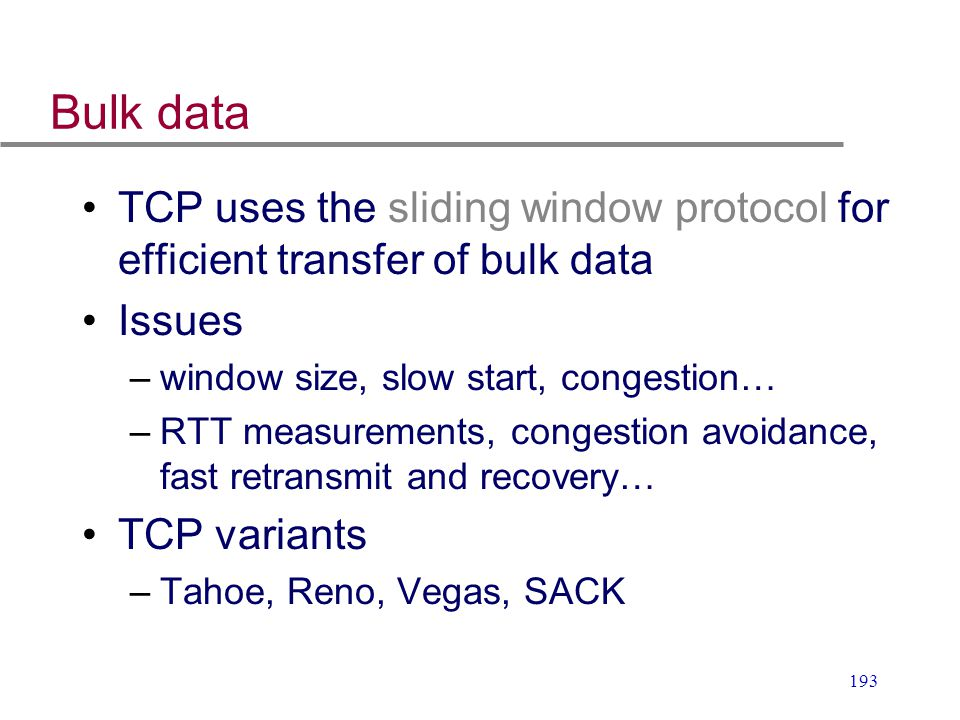 Bulk data TCP uses the sliding window protocol for efficient transfer of bulk data. Issues. window size, slow start, congestion…