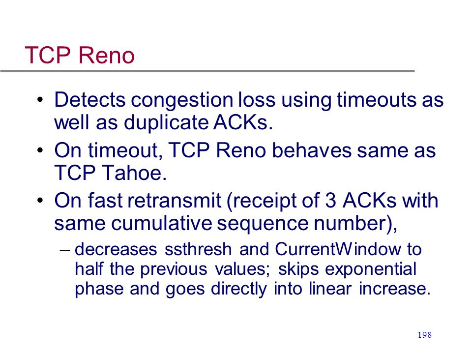 TCP Reno Detects congestion loss using timeouts as well as duplicate ACKs. On timeout, TCP Reno behaves same as TCP Tahoe.