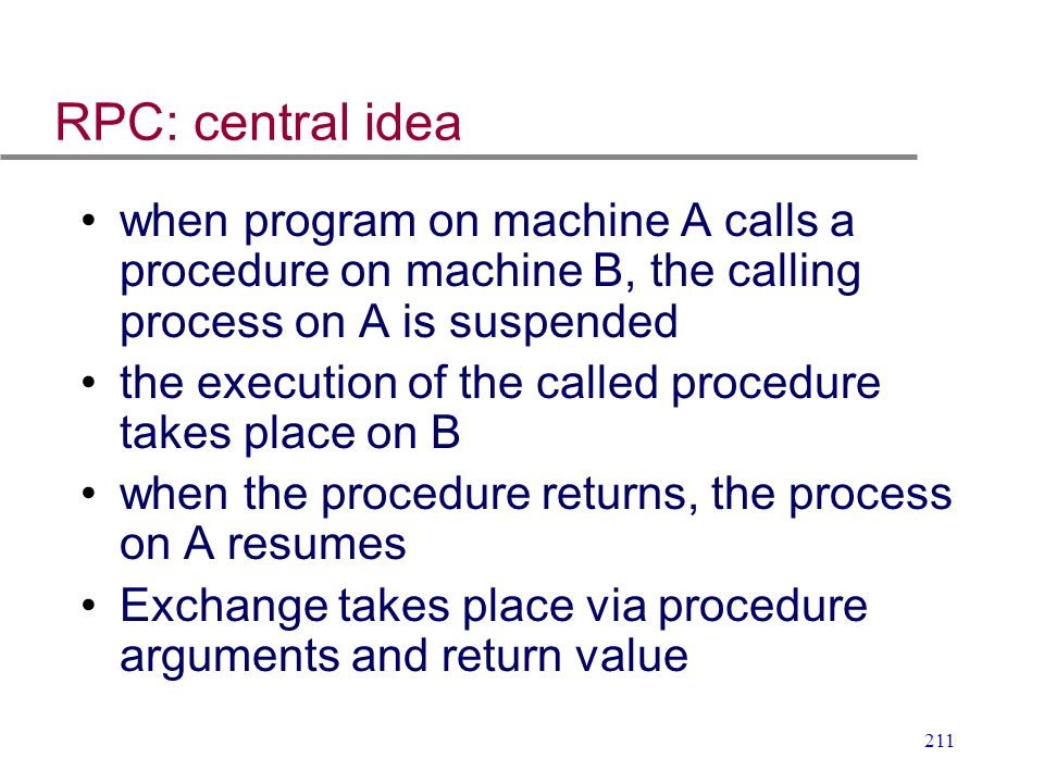 RPC: central idea when program on machine A calls a procedure on machine B, the calling process on A is suspended.
