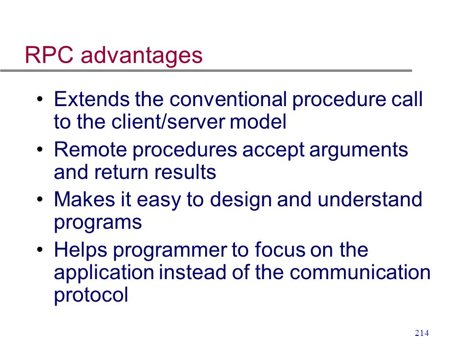 RPC advantages Extends the conventional procedure call to the client/server model. Remote procedures accept arguments and return results.