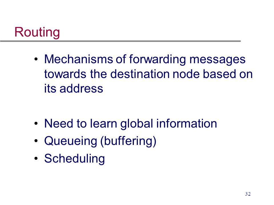 Routing Mechanisms of forwarding messages towards the destination node based on its address. Need to learn global information.