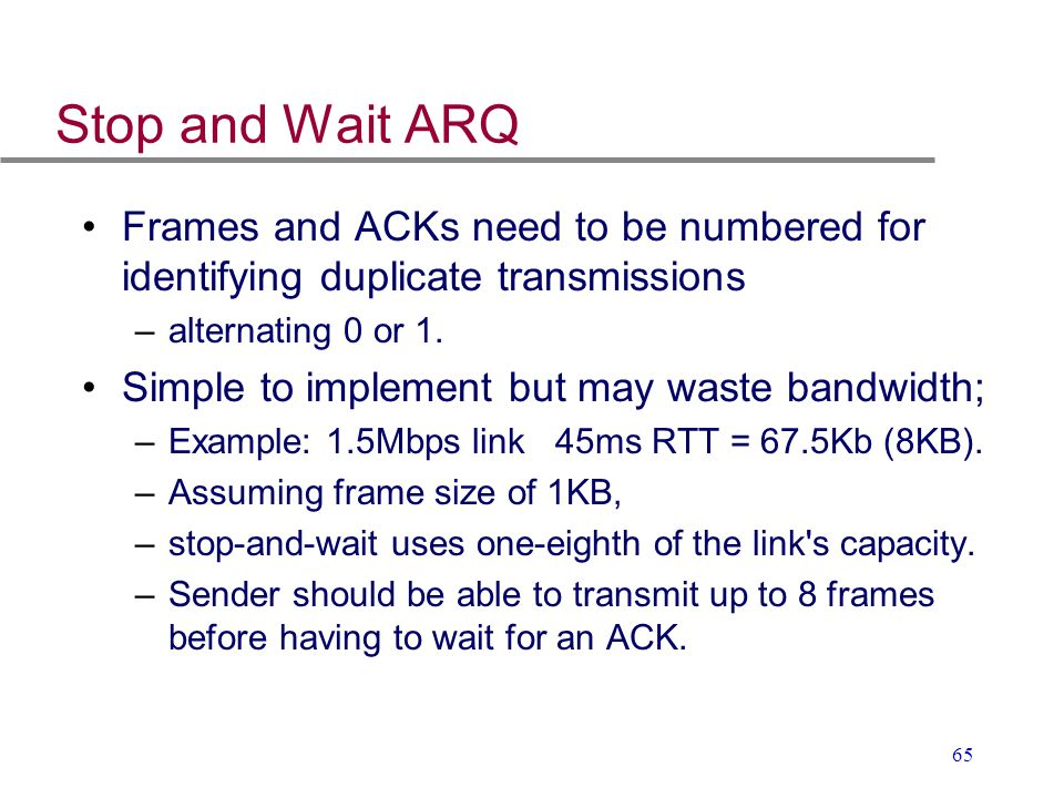 Stop and Wait ARQ Frames and ACKs need to be numbered for identifying duplicate transmissions. alternating 0 or 1.